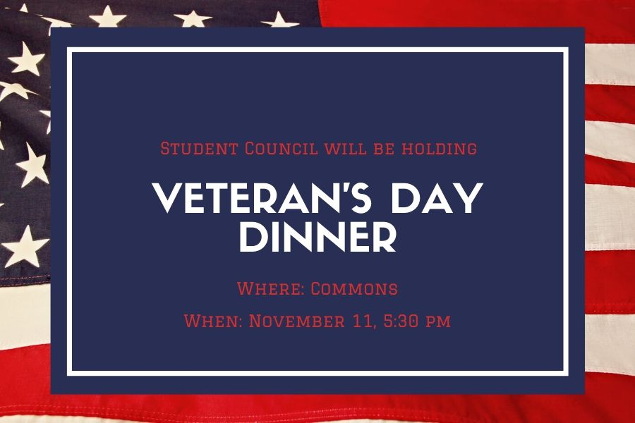 The student council will host the annual Veterans Day Dinner on Veterans Day, Nov. 11 at 5:30 p.m. Community veterans and their friends and family are welcome to attend to show appreciation to those who have served the country.